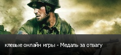 клевые онлайн игры - Медаль за отвагу