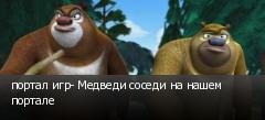 портал игр- Медведи соседи на нашем портале