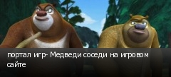 портал игр- Медведи соседи на игровом сайте