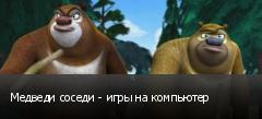Медведи соседи - игры на компьютер