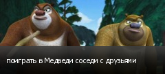 поиграть в Медведи соседи с друзьями