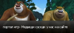 портал игр- Медведи соседи у нас на сайте