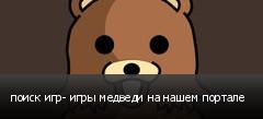 поиск игр- игры медведи на нашем портале