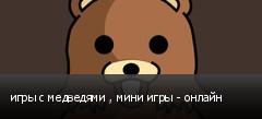 игры с медведями , мини игры - онлайн