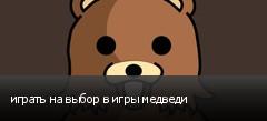 играть на выбор в игры медведи