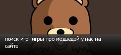 поиск игр- игры про медведей у нас на сайте
