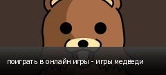поиграть в онлайн игры - игры медведи
