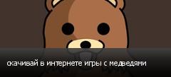 скачивай в интернете игры с медведями