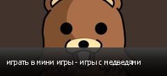играть в мини игры - игры с медведями