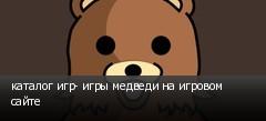 каталог игр- игры медведи на игровом сайте