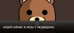 играй сейчас в игры с медведями