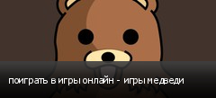 поиграть в игры онлайн - игры медведи