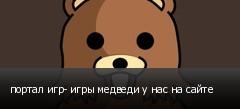 портал игр- игры медведи у нас на сайте