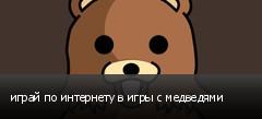 играй по интернету в игры с медведями