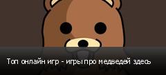 Топ онлайн игр - игры про медведей здесь