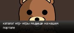 каталог игр- игры медведи на нашем портале