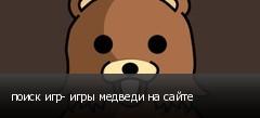 поиск игр- игры медведи на сайте