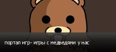 портал игр- игры с медведями у нас