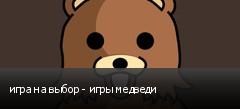 игра на выбор - игры медведи