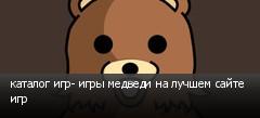 каталог игр- игры медведи на лучшем сайте игр