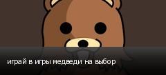 играй в игры медведи на выбор