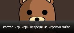 портал игр- игры медведи на игровом сайте