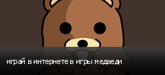 играй в интернете в игры медведи