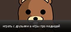 играть с друзьями в игры про медведей