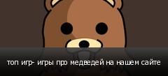 топ игр- игры про медведей на нашем сайте