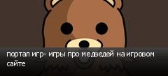 портал игр- игры про медведей на игровом сайте