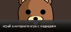 играй в интернете игры с медведями