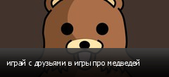 играй с друзьями в игры про медведей