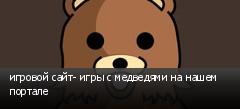 игровой сайт- игры с медведями на нашем портале