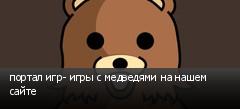 портал игр- игры с медведями на нашем сайте