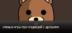 клевые игры про медведей с друзьями