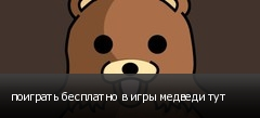 поиграть бесплатно в игры медведи тут