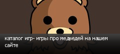 каталог игр- игры про медведей на нашем сайте