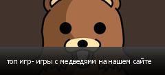 топ игр- игры с медведями на нашем сайте