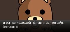 игры про медведей , флеш игры - онлайн, бесплатно