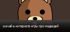 скачай в интернете игры про медведей