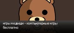 игры медведи - компьютерные игры бесплатно