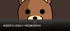 играй в игры с медведями