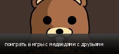 поиграть в игры с медведями с друзьями