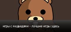 игры с медведями - лучшие игры здесь
