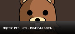 портал игр- игры медведи здесь