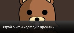играй в игры медведи с друзьями