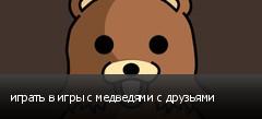 играть в игры с медведями с друзьями