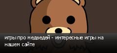 игры про медведей - интересные игры на нашем сайте