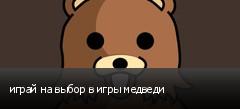 играй на выбор в игры медведи
