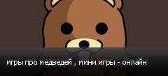 игры про медведей , мини игры - онлайн